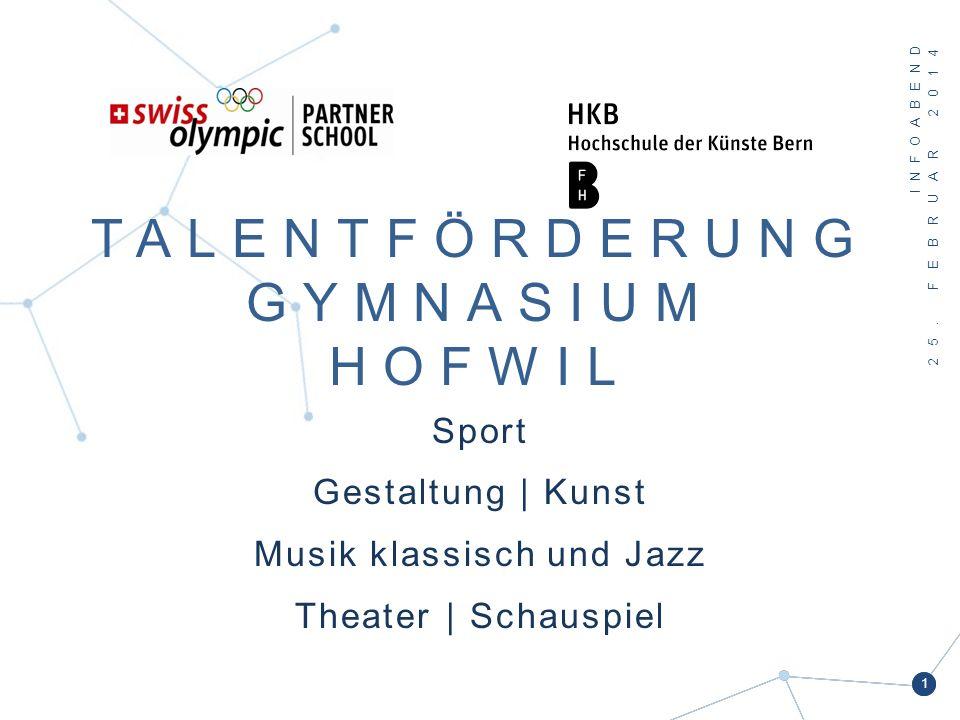 TALENTFÖRDERUNG GYMNASIUM HOFWIL Sport Gestaltung | Kunst Musik klassisch und Jazz Theater | Schauspiel INFOABEND 25. FEBRUAR 2014 1