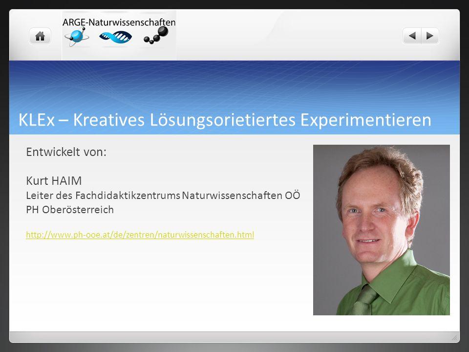 KLEx – Kreatives Lösungsorietiertes Experimentieren Entwickelt von: Kurt HAIM Leiter des Fachdidaktikzentrums Naturwissenschaften OÖ PH Oberösterreich http://www.ph-ooe.at/de/zentren/naturwissenschaften.html