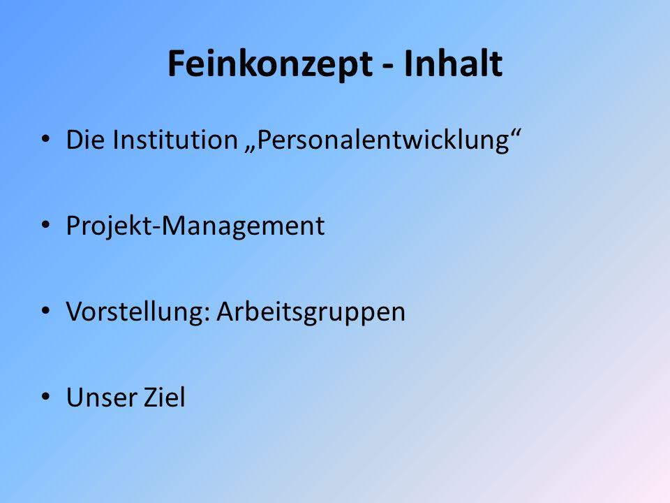 Feinkonzept - Inhalt Die Institution Personalentwicklung Projekt-Management Vorstellung: Arbeitsgruppen Unser Ziel