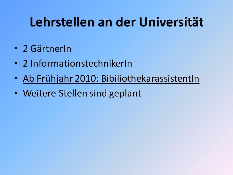 Lehrstellen an der Universität 2 GärtnerIn 2 InformationstechnikerIn Ab Frühjahr 2010: BibiliothekarassistentIn Weitere Stellen sind geplant