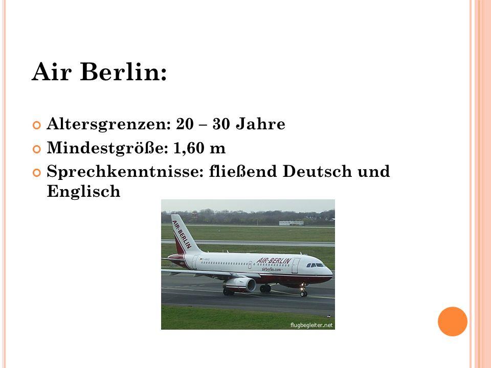 Air Berlin: Altersgrenzen: 20 – 30 Jahre Mindestgröße: 1,60 m Sprechkenntnisse: fließend Deutsch und Englisch
