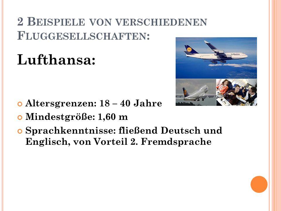 2 B EISPIELE VON VERSCHIEDENEN F LUGGESELLSCHAFTEN : Lufthansa: Altersgrenzen: 18 – 40 Jahre Mindestgröße: 1,60 m Sprachkenntnisse: fließend Deutsch und Englisch, von Vorteil 2.