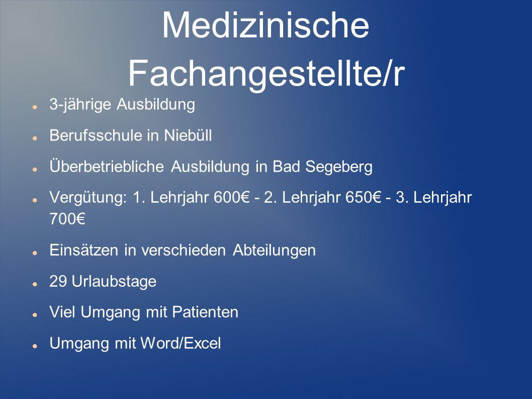 Medizinische Fachangestellte/r 3-jährige Ausbildung Berufsschule in Niebüll Überbetriebliche Ausbildung in Bad Segeberg Vergütung: 1. Lehrjahr 600 - 2