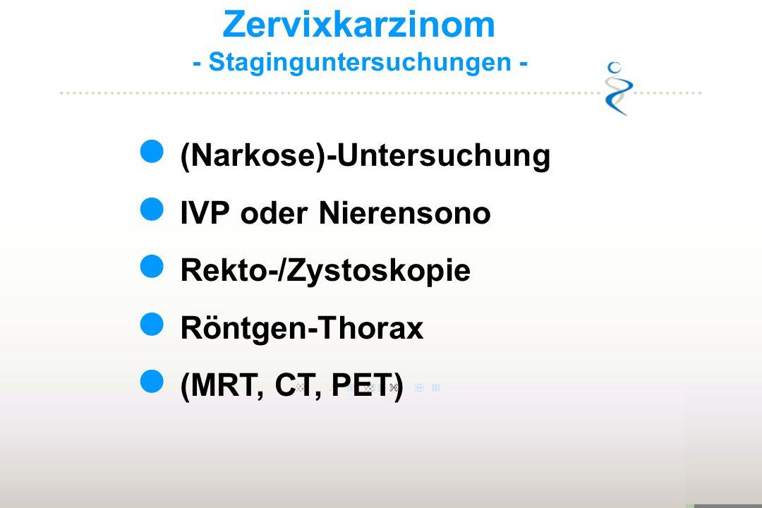 Zervixkarzinom - Staginguntersuchungen - (Narkose)-Untersuchung IVP oder Nierensono Rekto-/Zystoskopie Röntgen-Thorax (MRT, CT, PET)