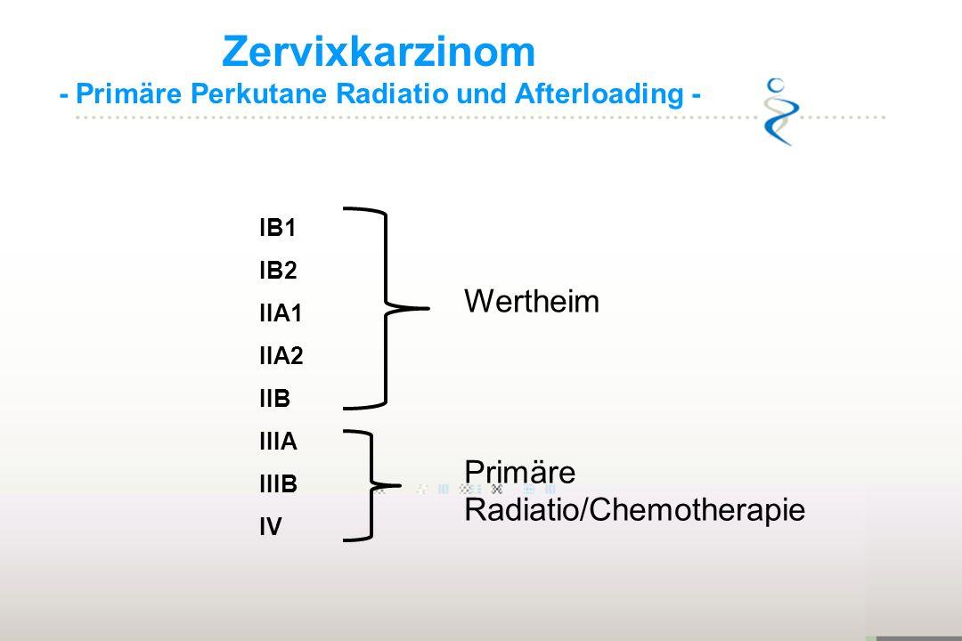 Zervixkarzinom - Primäre Perkutane Radiatio und Afterloading - IB1 IB2 IIA1 IIA2 IIB IIIA IIIB IV Primäre Radiatio/Chemotherapie Wertheim