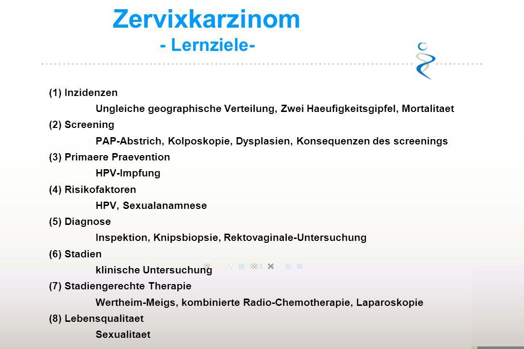 Zervixkarzinom - Lernziele- (1) Inzidenzen Ungleiche geographische Verteilung, Zwei Haeufigkeitsgipfel, Mortalitaet (2) Screening PAP-Abstrich, Kolpos