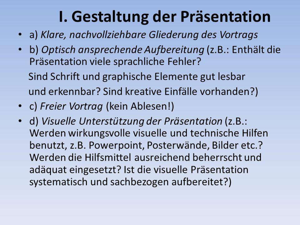 I. Gestaltung der Präsentation a) Klare, nachvollziehbare Gliederung des Vortrags b) Optisch ansprechende Aufbereitung (z.B.: Enthält die Präsentation