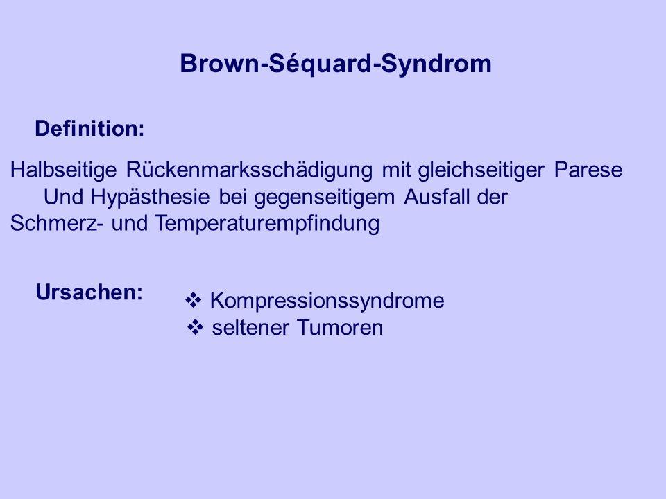 Brown-Séquard-Syndrom Definition: Halbseitige Rückenmarksschädigung mit gleichseitiger Parese Und Hypästhesie bei gegenseitigem Ausfall der Schmerz- und Temperaturempfindung Ursachen: Kompressionssyndrome seltener Tumoren