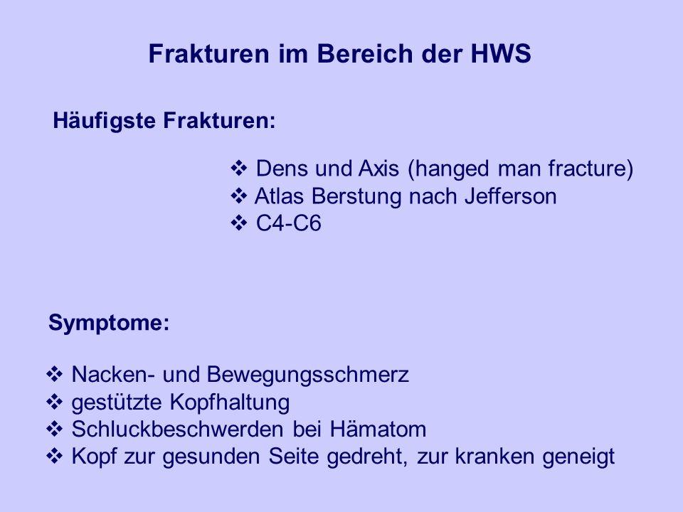 Frakturen im Bereich der HWS Häufigste Frakturen: Dens und Axis (hanged man fracture) Atlas Berstung nach Jefferson C4-C6 Symptome: Nacken- und Bewegungsschmerz gestützte Kopfhaltung Schluckbeschwerden bei Hämatom Kopf zur gesunden Seite gedreht, zur kranken geneigt