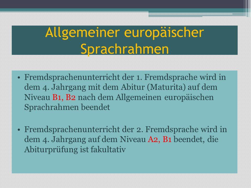 Allgemeiner europäischer Sprachrahmen Fremdsprachenunterricht der 1. Fremdsprache wird in dem 4. Jahrgang mit dem Abitur (Maturita) auf dem Niveau B1,