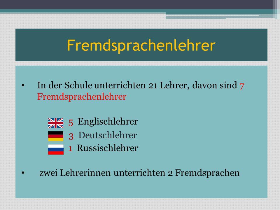 Fremdsprachenlehrer In der Schule unterrichten 21 Lehrer, davon sind 7 Fremdsprachenlehrer 5 Englischlehrer 3 Deutschlehrer 1 Russischlehrer zwei Lehr
