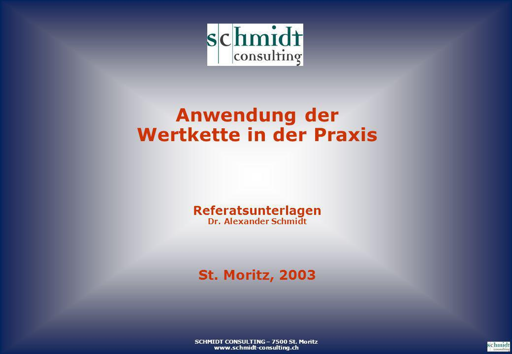 SCHMIDT CONSULTING – 7500 St. Moritz www.schmidt-consulting.ch Anwendung der Wertkette in der Praxis Referatsunterlagen Dr. Alexander Schmidt St. Mori