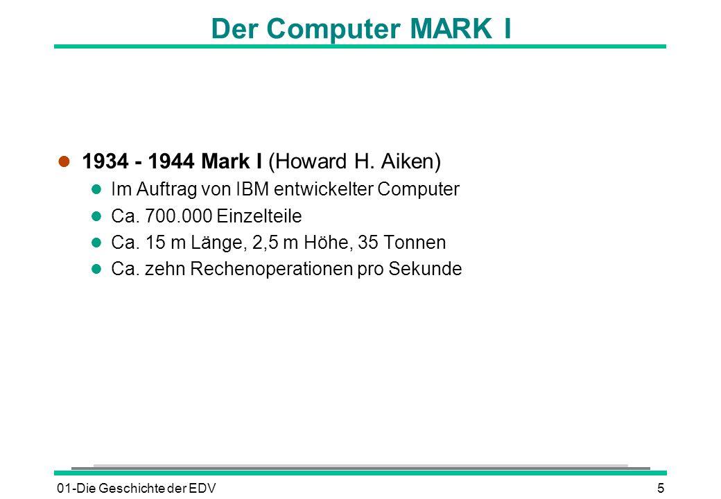 01-Die Geschichte der EDV5 Der Computer MARK I l 1934 - 1944 Mark I (Howard H. Aiken) l Im Auftrag von IBM entwickelter Computer l Ca. 700.000 Einzelt