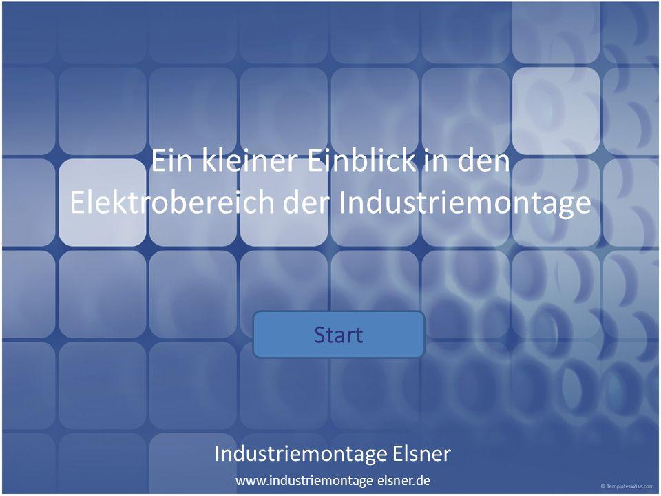Ein kleiner Einblick in den Elektrobereich der Industriemontage Industriemontage Elsner www.industriemontage-elsner.de Start