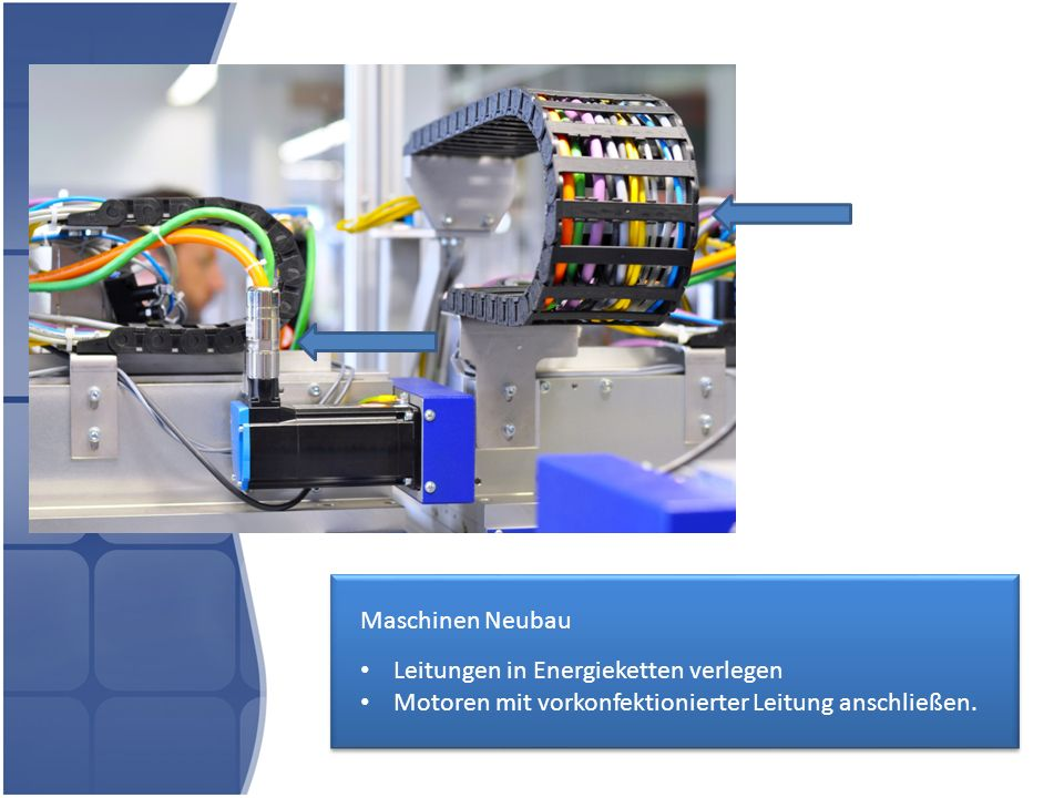 Maschinen Neubau Leitungen in Energieketten verlegen Motoren mit vorkonfektionierter Leitung anschließen.