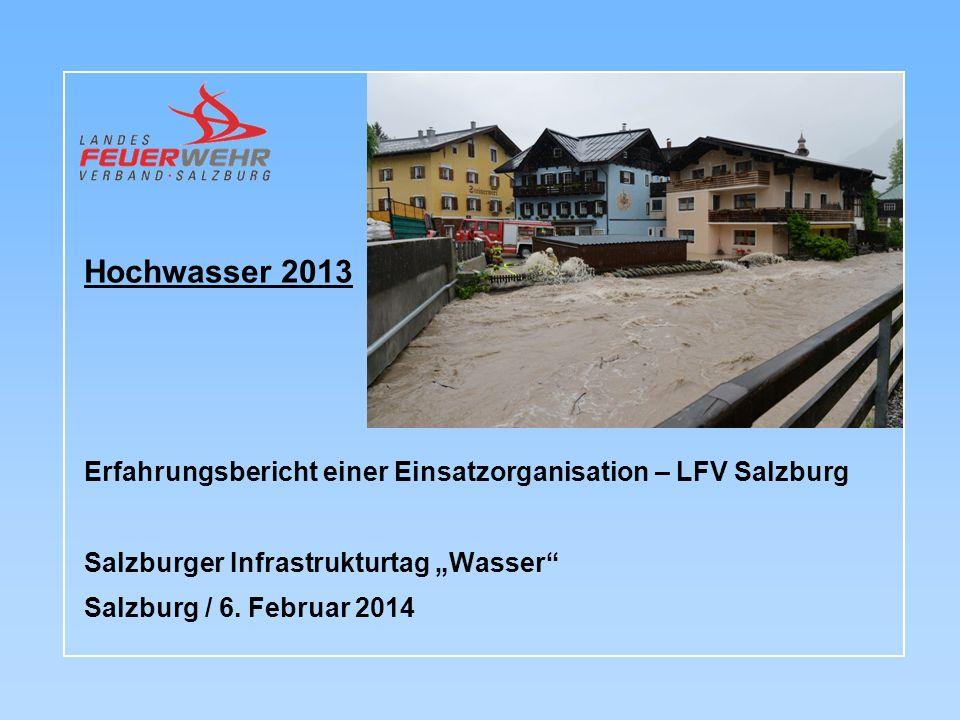 Hochwasser 2013 Erfahrungsbericht einer Einsatzorganisation – LFV Salzburg Salzburger Infrastrukturtag Wasser Salzburg / 6.