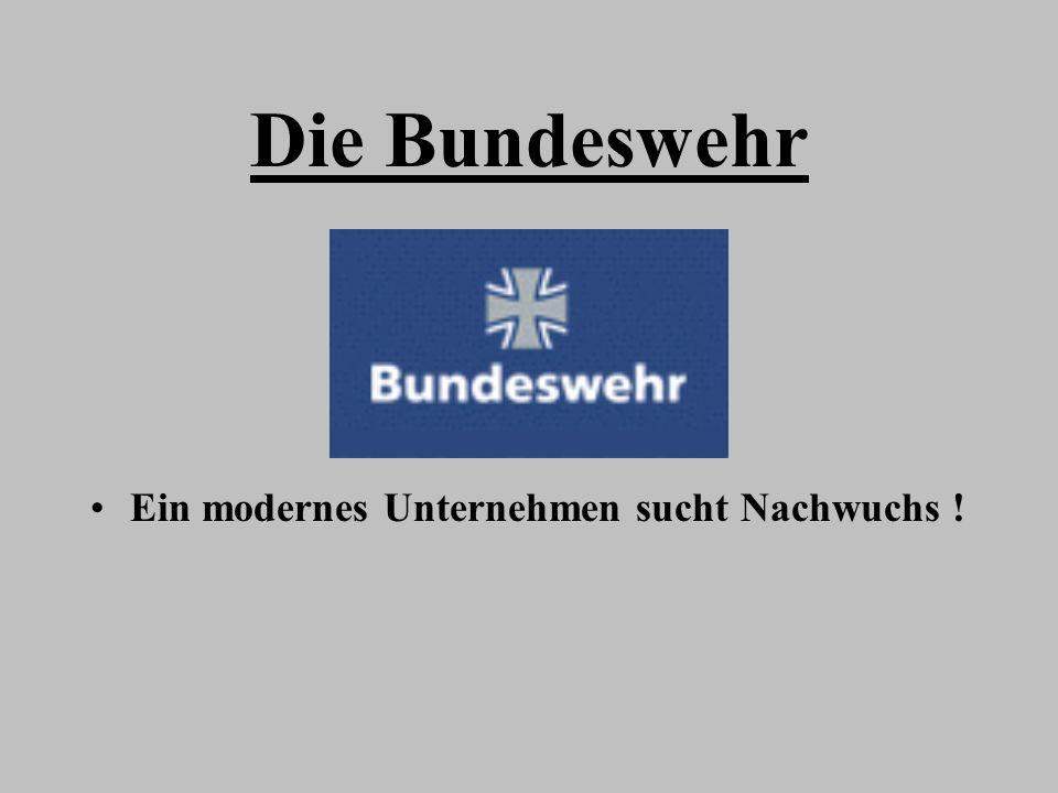 Die Bundeswehr Ein modernes Unternehmen sucht Nachwuchs !