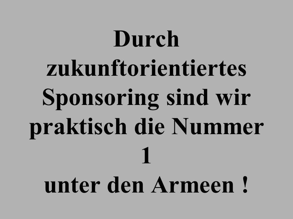 Durch zukunftorientiertes Sponsoring sind wir praktisch die Nummer 1 unter den Armeen !