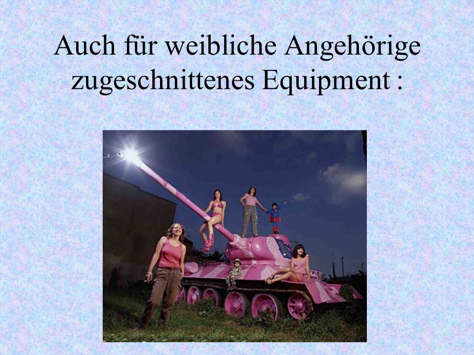 Auch für weibliche Angehörige zugeschnittenes Equipment :