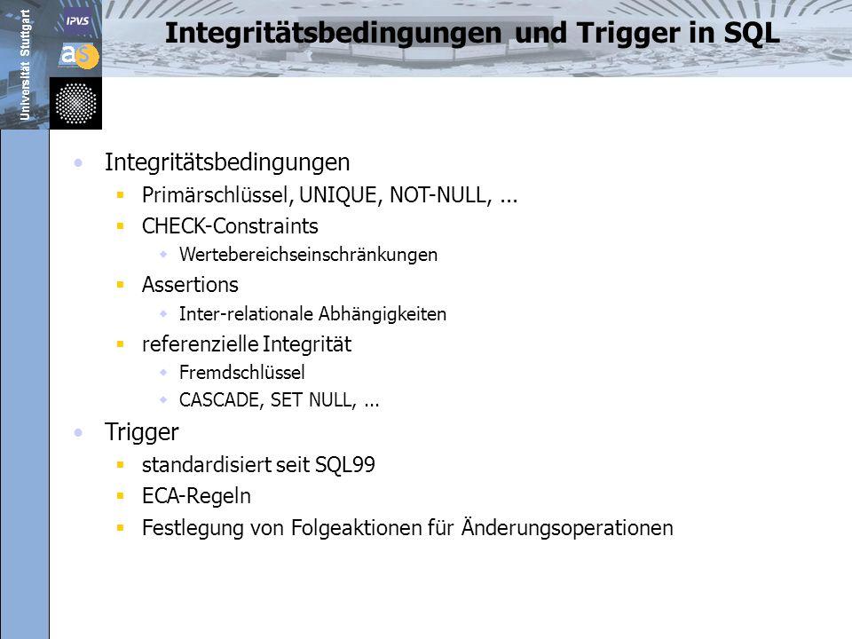 Universität Stuttgart Aktive Datenbanksysteme Erweiterung passiver Datenbanksysteme durch aktive Mechanismen Verwendung der ECA-Regeln Reagieren auf eintretende Ereignisse Auswerten der Regelbedingungen Ausführen der spezifizierten Aktionen ON event IFcondition THENaction