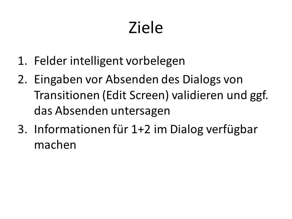 Ziele 1.Felder intelligent vorbelegen 2.Eingaben vor Absenden des Dialogs von Transitionen (Edit Screen) validieren und ggf.