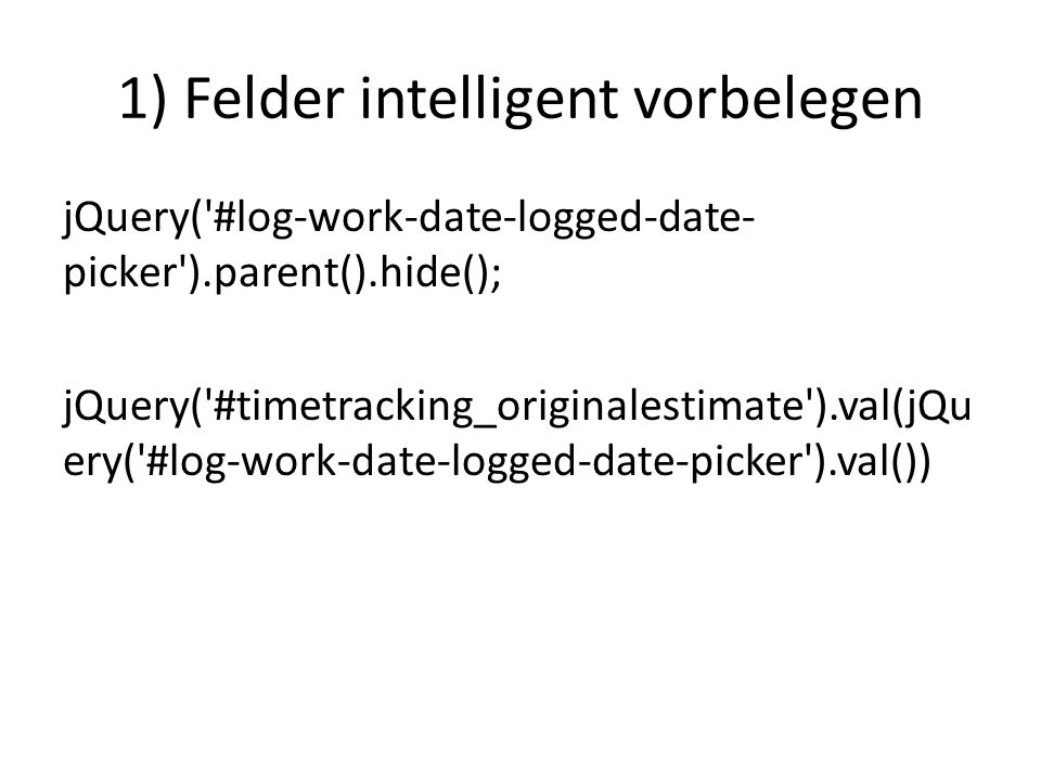 1) Felder intelligent vorbelegen jQuery('#log-work-date-logged-date- picker').parent().hide(); jQuery('#timetracking_originalestimate').val(jQu ery('#