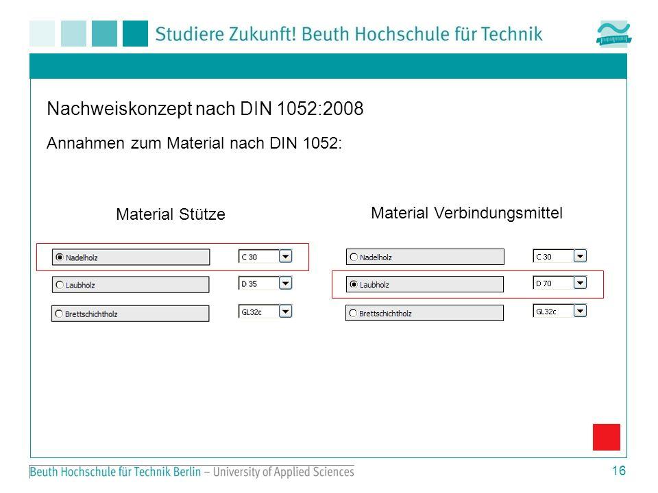16 Nachweiskonzept nach DIN 1052:2008 Annahmen zum Material nach DIN 1052: Material Stütze Material Verbindungsmittel