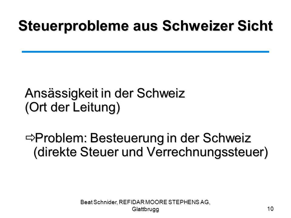 Beat Schnider, REFIDAR MOORE STEPHENS AG, Glattbrugg10 Steuerprobleme aus Schweizer Sicht Ansässigkeit in der Schweiz (Ort der Leitung) Problem: Beste
