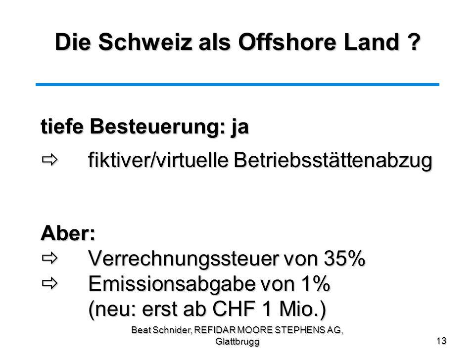 Beat Schnider, REFIDAR MOORE STEPHENS AG, Glattbrugg13 Die Schweiz als Offshore Land ? tiefe Besteuerung: ja fiktiver/virtuelle Betriebsstättenabzug f