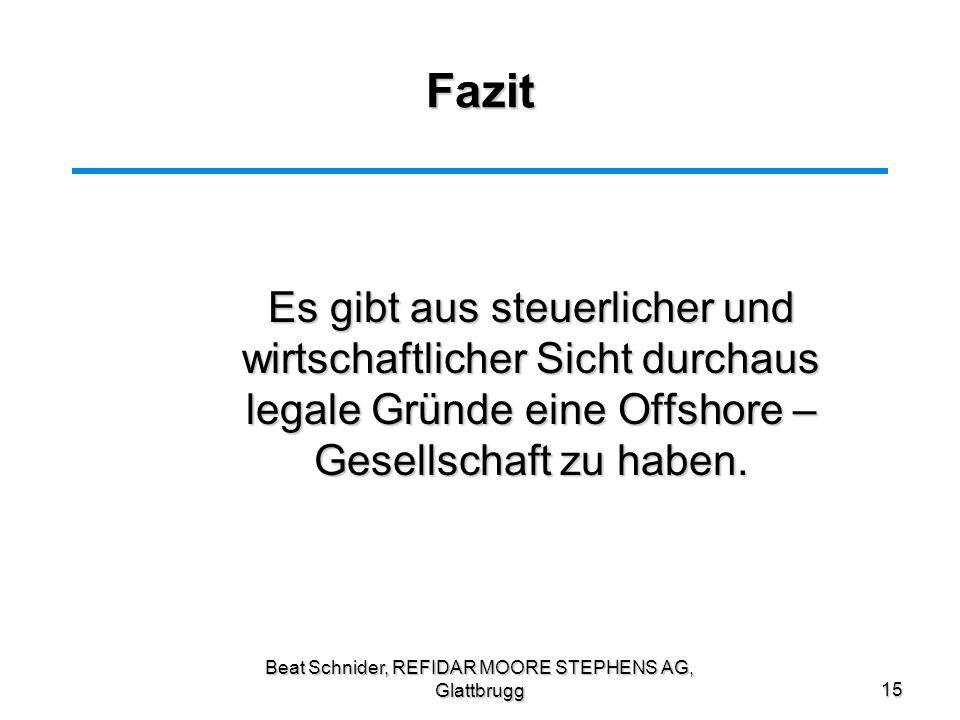 Beat Schnider, REFIDAR MOORE STEPHENS AG, Glattbrugg15 Fazit Es gibt aus steuerlicher und wirtschaftlicher Sicht durchaus legale Gründe eine Offshore
