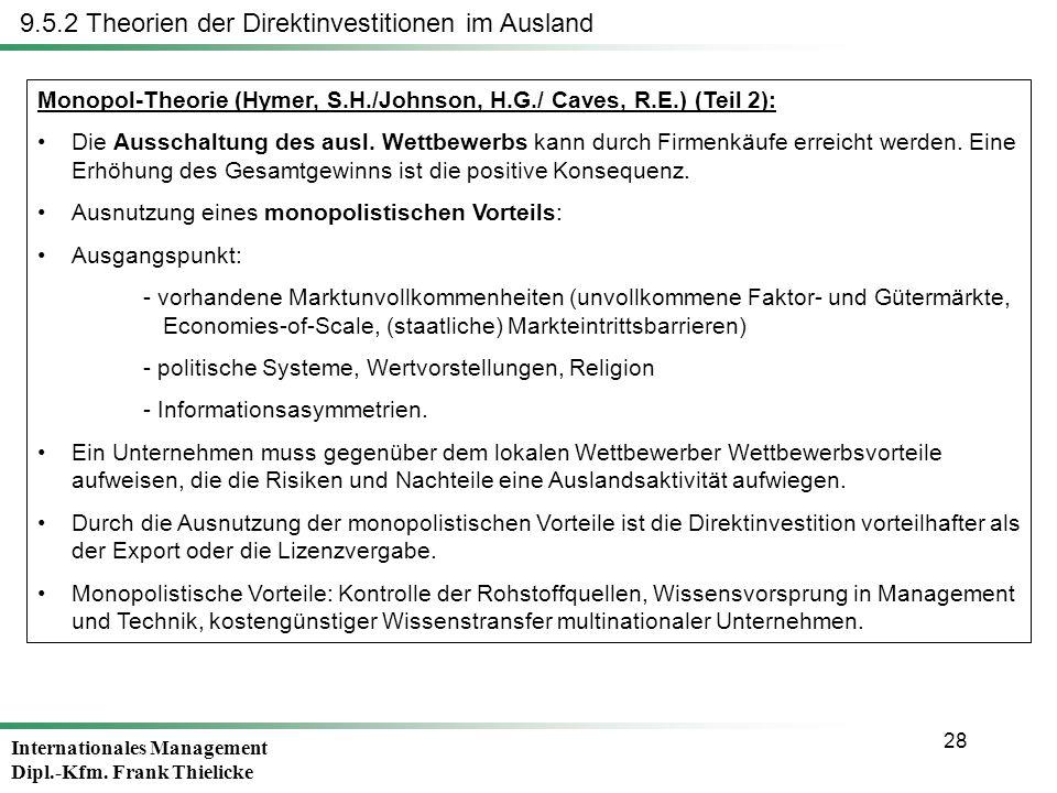 Internationales Management Dipl.-Kfm. Frank Thielicke 28 9.5.2 Theorien der Direktinvestitionen im Ausland Monopol-Theorie (Hymer, S.H./Johnson, H.G./
