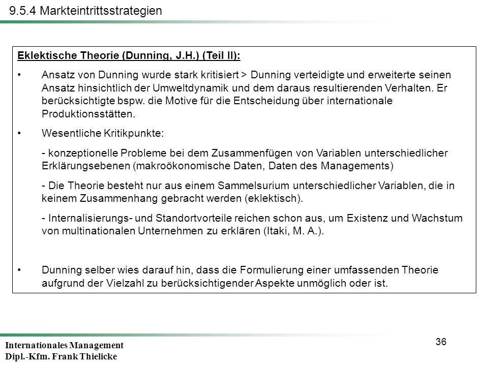 Internationales Management Dipl.-Kfm. Frank Thielicke 36 9.5.4 Markteintrittsstrategien Eklektische Theorie (Dunning, J.H.) (Teil II): Ansatz von Dunn