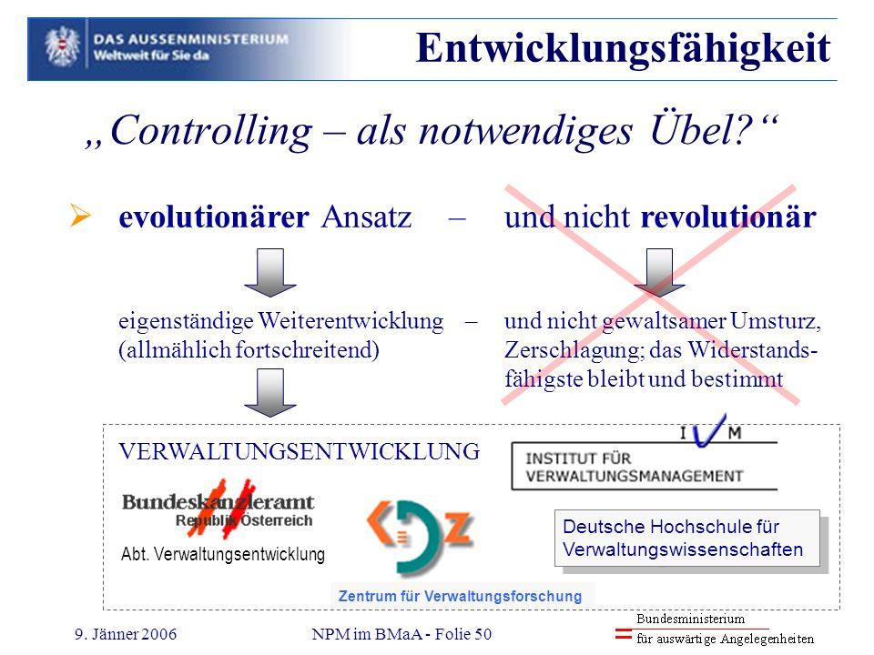 9. Jänner 2006NPM im BMaA - Folie 50 Controlling – als notwendiges Übel? Entwicklungsfähigkeit evolutionärer Ansatz – und nicht revolutionär eigenstän