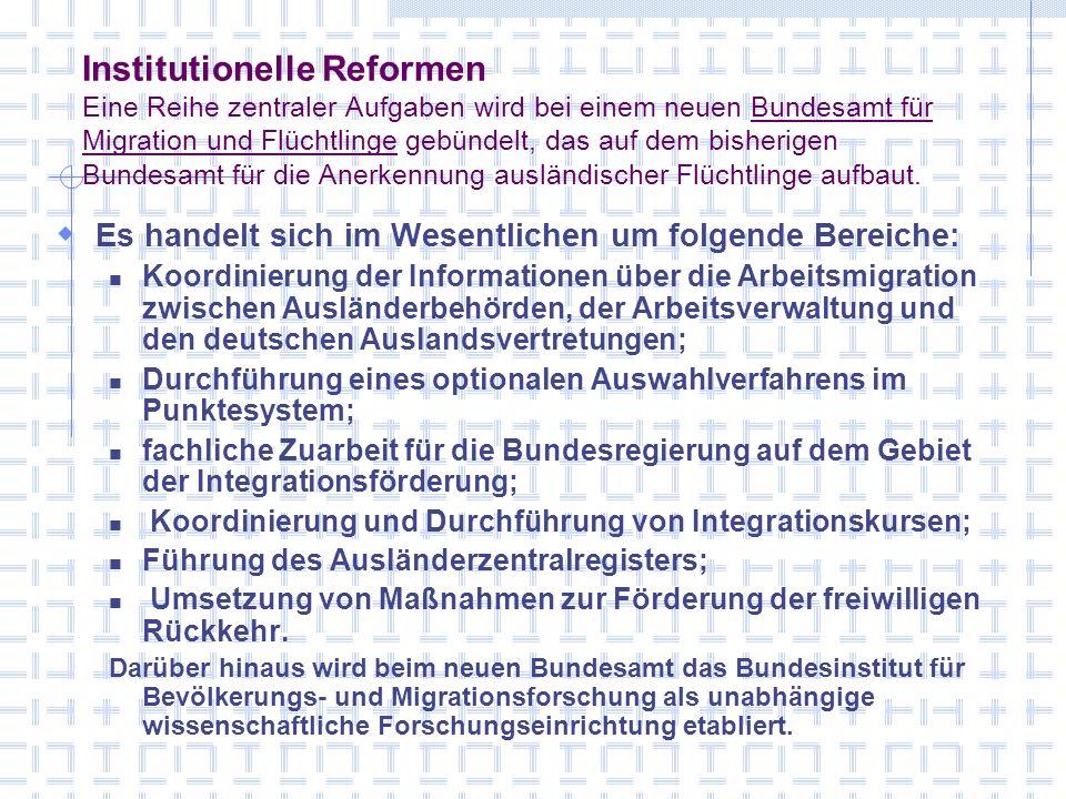 Institutionelle Reformen Eine Reihe zentraler Aufgaben wird bei einem neuen Bundesamt für Migration und Flüchtlinge gebündelt, das auf dem bisherigen Bundesamt für die Anerkennung ausländischer Flüchtlinge aufbaut.