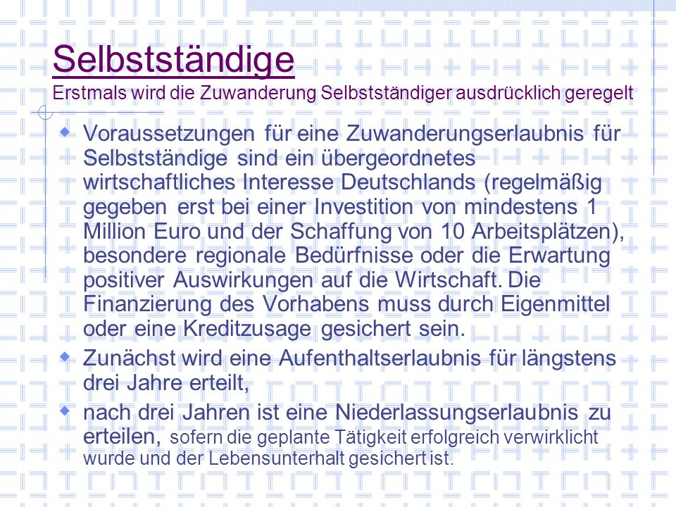 Selbstständige Erstmals wird die Zuwanderung Selbstständiger ausdrücklich geregelt Voraussetzungen für eine Zuwanderungserlaubnis für Selbstständige sind ein übergeordnetes wirtschaftliches Interesse Deutschlands (regelmäßig gegeben erst bei einer Investition von mindestens 1 Million Euro und der Schaffung von 10 Arbeitsplätzen), besondere regionale Bedürfnisse oder die Erwartung positiver Auswirkungen auf die Wirtschaft.