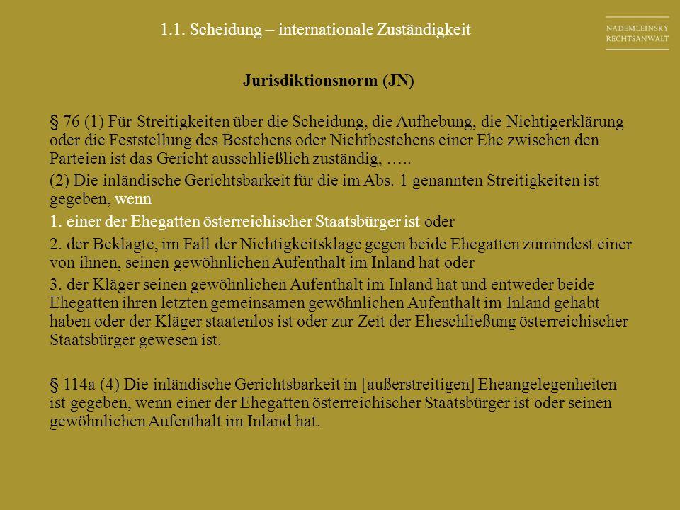 Jurisdiktionsnorm (JN) § 76 (1) Für Streitigkeiten über die Scheidung, die Aufhebung, die Nichtigerklärung oder die Feststellung des Bestehens oder Ni