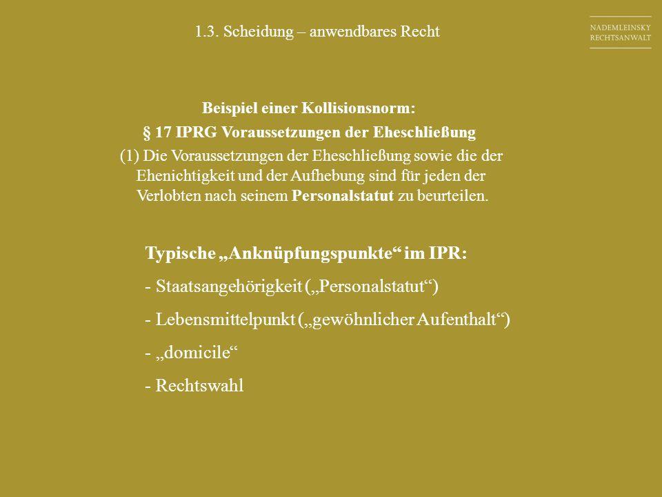 1.3. Scheidung – anwendbares Recht Typische Anknüpfungspunkte im IPR: - Staatsangehörigkeit (Personalstatut) - Lebensmittelpunkt (gewöhnlicher Aufenth