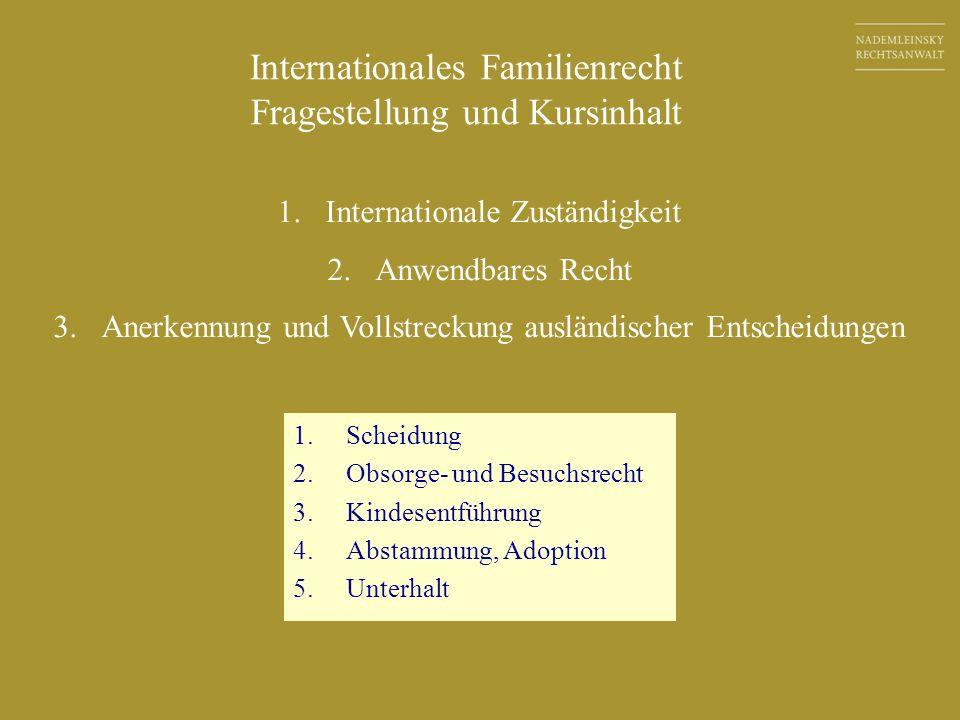 Internationales Familienrecht Fragestellung und Kursinhalt 1. Scheidung 2. Obsorge- und Besuchsrecht 3. Kindesentführung 4. Abstammung, Adoption 5. Un