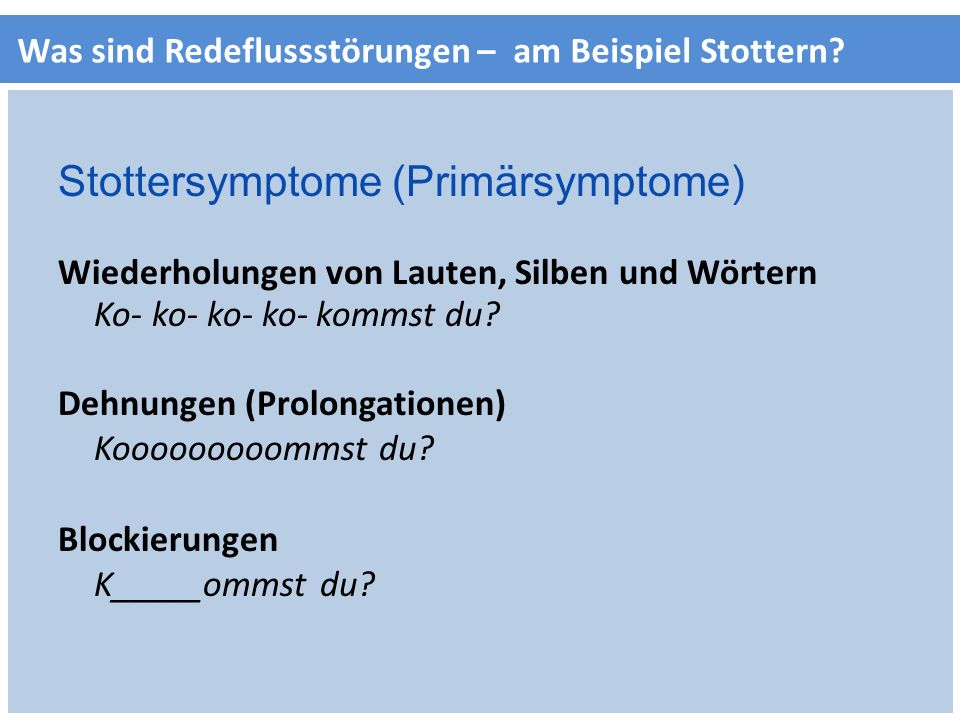 Was sind Redeflussstörungen – am Beispiel Stottern? Stottersymptome (Primärsymptome) Wiederholungen von Lauten, Silben und Wörtern Ko- ko- ko- ko- kom