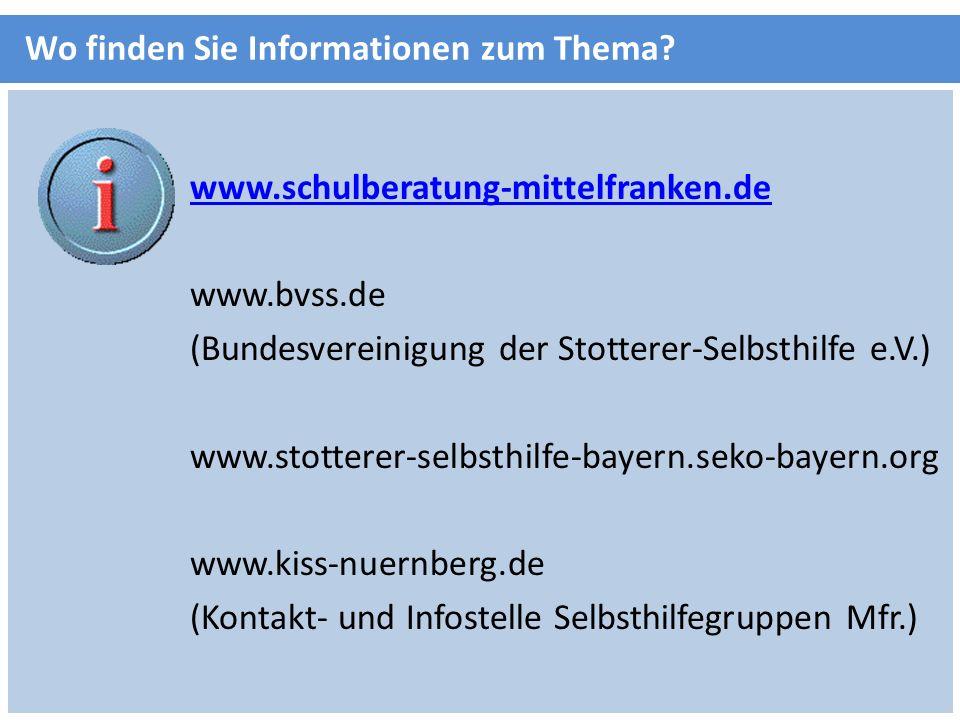 www.schulberatung-mittelfranken.de www.bvss.de (Bundesvereinigung der Stotterer-Selbsthilfe e.V.) www.stotterer-selbsthilfe-bayern.seko-bayern.org www.kiss-nuernberg.de (Kontakt- und Infostelle Selbsthilfegruppen Mfr.) Wo finden Sie Informationen zum Thema?