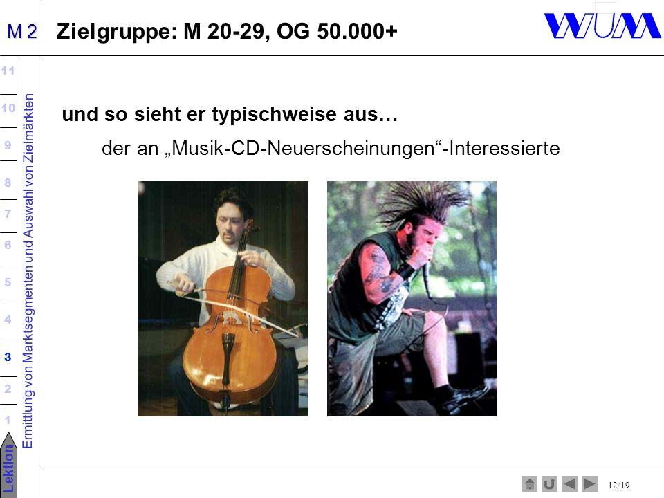 Ermittlung von Marktsegmenten und Auswahl von Zielmärkten 11 10 9 8 7 6 5 4 3 2 1 Lektion M 2 12/19 Zielgruppe: M 20-29, OG 50.000+ und so sieht er typischweise aus… der an Musik-CD-Neuerscheinungen-Interessierte