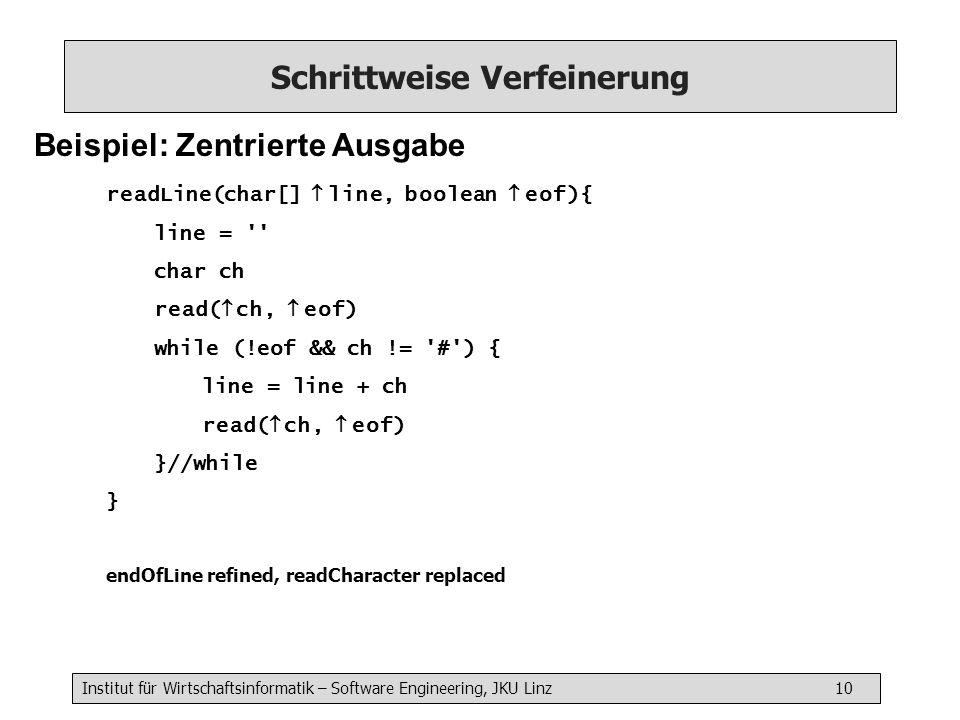 Institut für Wirtschaftsinformatik – Software Engineering, JKU Linz 10 Schrittweise Verfeinerung Beispiel: Zentrierte Ausgabe readLine(char[] line, boolean eof){ line = char ch read( ch, eof) while (!eof && ch != # ) { line = line + ch read( ch, eof) }//while } endOfLine refined, readCharacter replaced