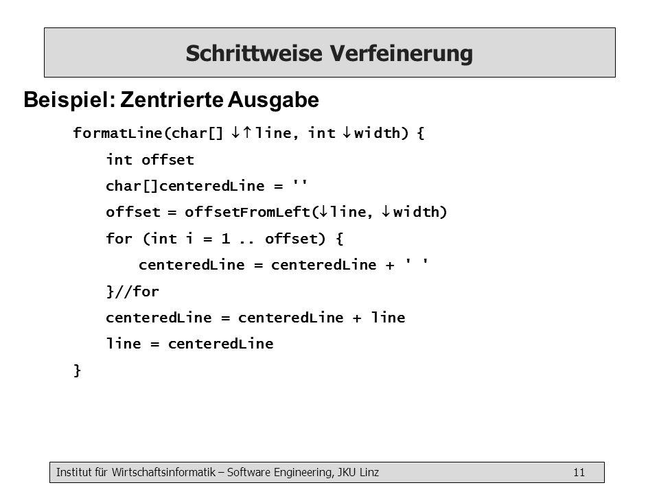Institut für Wirtschaftsinformatik – Software Engineering, JKU Linz 11 Schrittweise Verfeinerung Beispiel: Zentrierte Ausgabe formatLine(char[] line, int width) { int offset char[]centeredLine = offset = offsetFromLeft( line, width) for (int i = 1..
