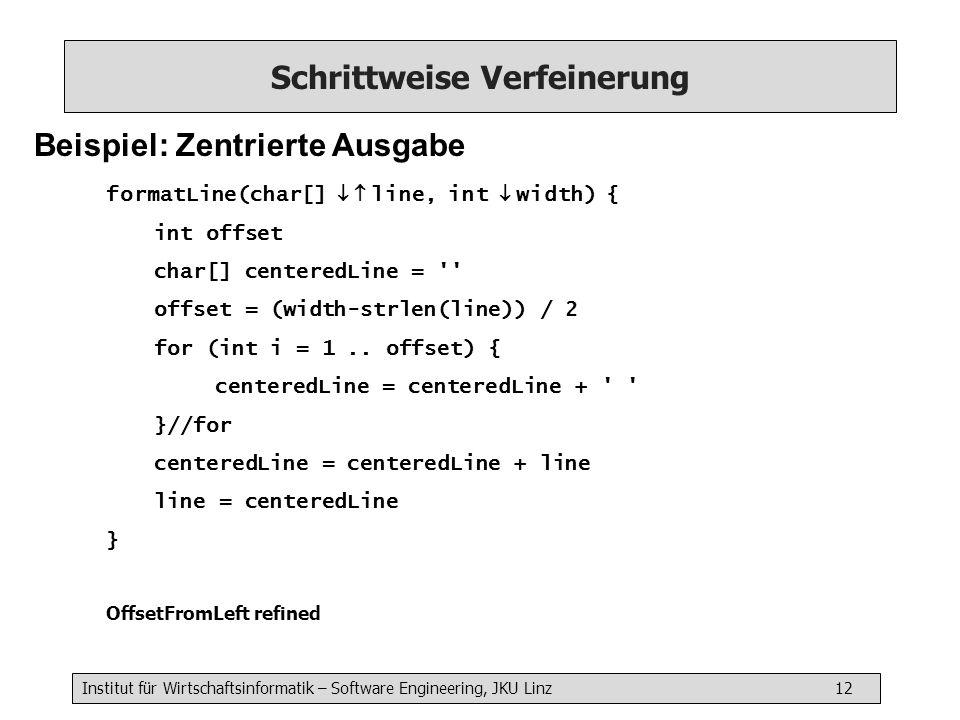 Institut für Wirtschaftsinformatik – Software Engineering, JKU Linz 12 Schrittweise Verfeinerung Beispiel: Zentrierte Ausgabe formatLine(char[] line, int width) { int offset char[] centeredLine = offset = (width-strlen(line)) / 2 for (int i = 1..