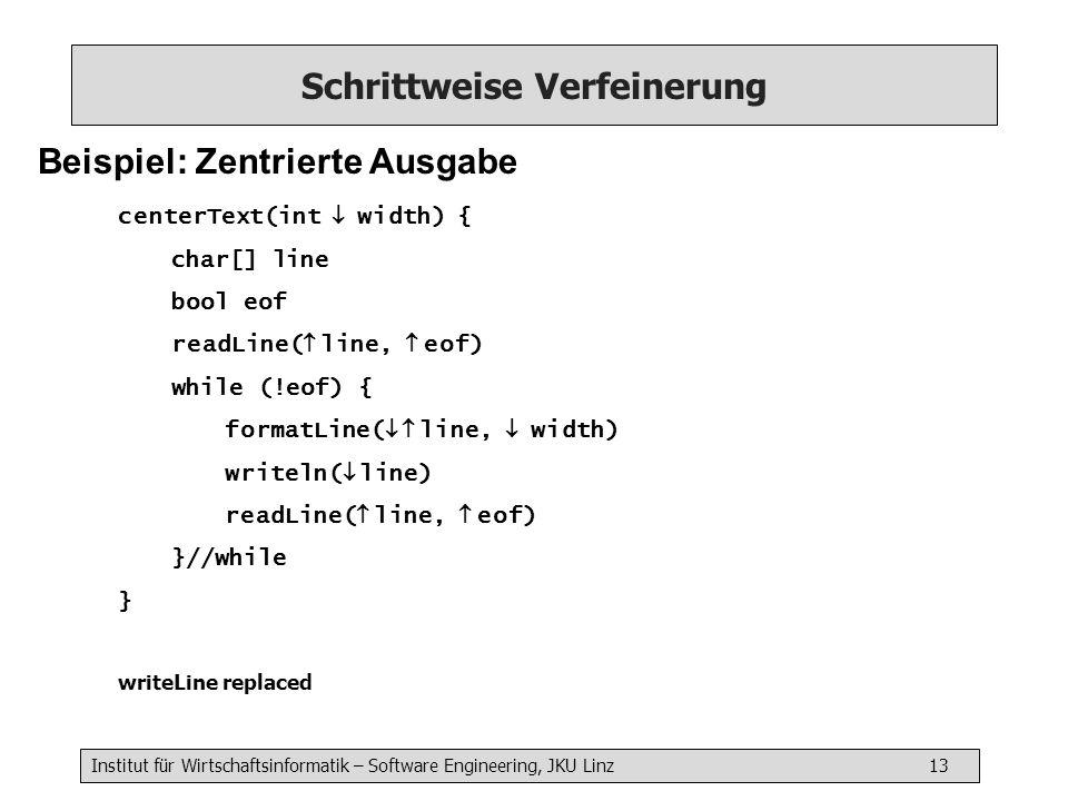 Institut für Wirtschaftsinformatik – Software Engineering, JKU Linz 13 Schrittweise Verfeinerung Beispiel: Zentrierte Ausgabe centerText(int width) { char[] line bool eof readLine( line, eof) while (!eof) { formatLine( line, width) writeln( line) readLine( line, eof) }//while } writeLine replaced