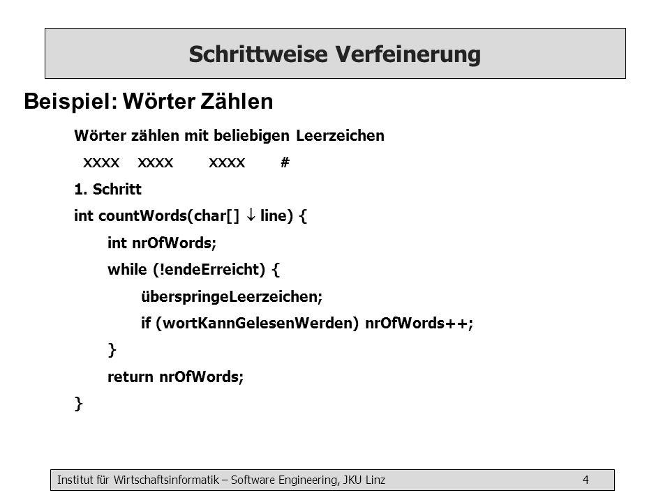 Institut für Wirtschaftsinformatik – Software Engineering, JKU Linz 4 Schrittweise Verfeinerung Beispiel: Wörter Zählen Wörter zählen mit beliebigen Leerzeichen XXXX XXXX XXXX # 1.