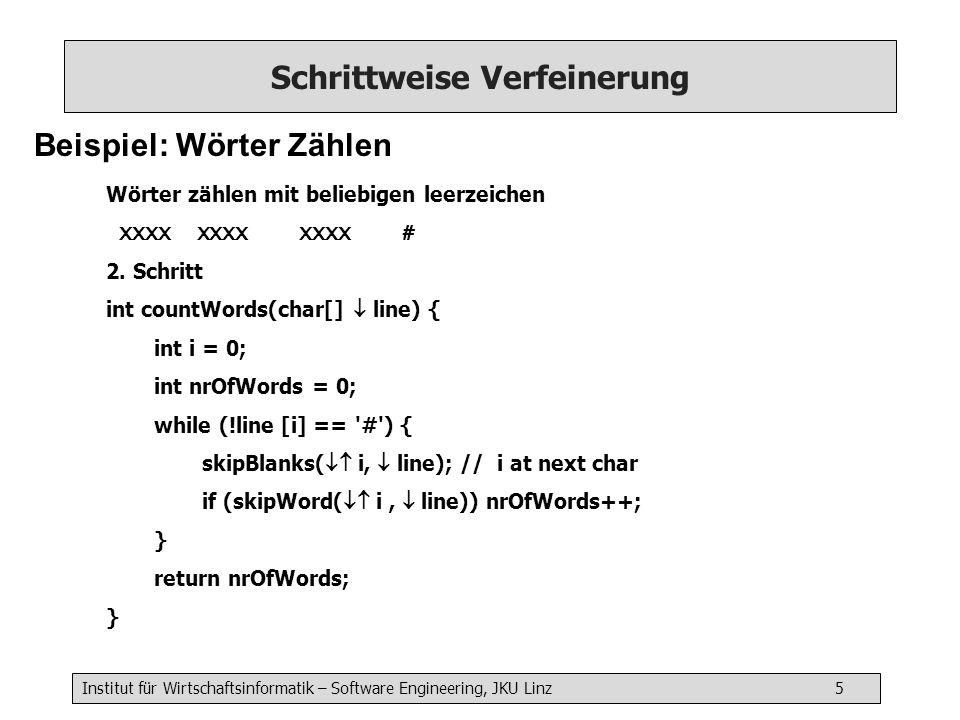 Institut für Wirtschaftsinformatik – Software Engineering, JKU Linz 5 Schrittweise Verfeinerung Beispiel: Wörter Zählen Wörter zählen mit beliebigen leerzeichen XXXX XXXX XXXX # 2.