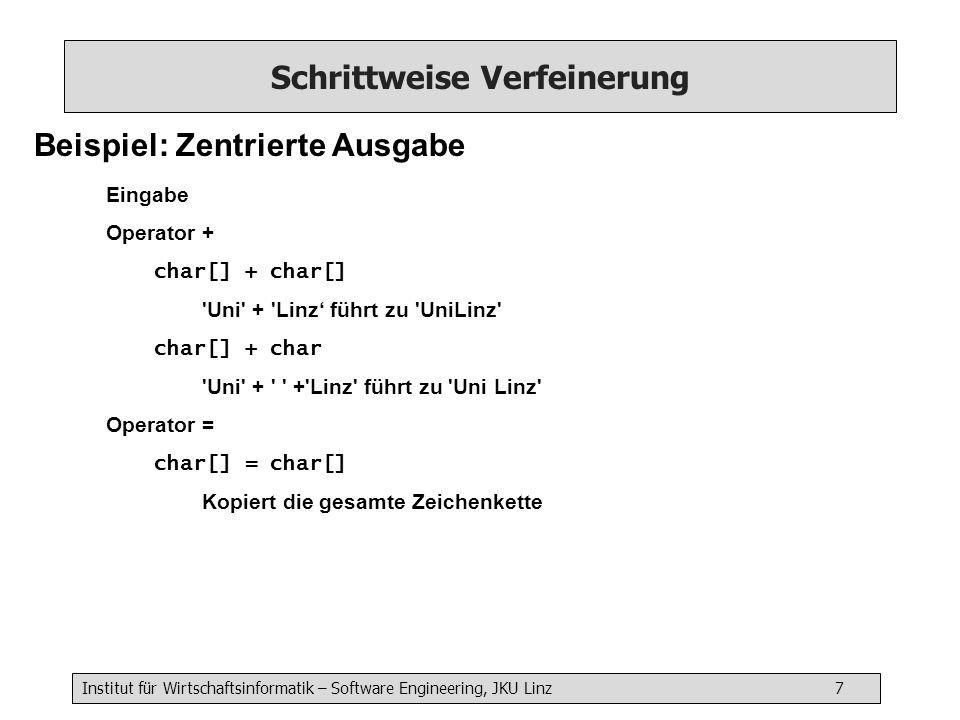 Institut für Wirtschaftsinformatik – Software Engineering, JKU Linz 7 Schrittweise Verfeinerung Beispiel: Zentrierte Ausgabe Eingabe Operator + char[] + char[] Uni + Linz führt zu UniLinz char[] + char Uni + + Linz führt zu Uni Linz Operator = char[] = char[] Kopiert die gesamte Zeichenkette