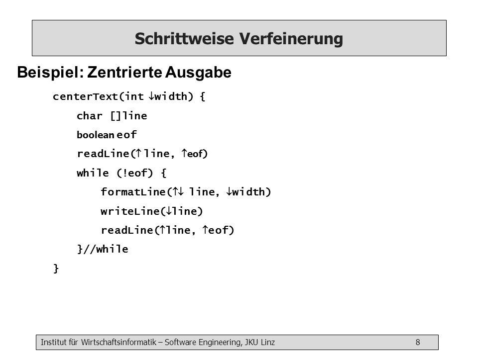 Institut für Wirtschaftsinformatik – Software Engineering, JKU Linz 8 Schrittweise Verfeinerung Beispiel: Zentrierte Ausgabe centerText(int width) { char []line boolean eof readLine( line, eof ) while (!eof) { formatLine( line, width) writeLine( line) readLine( line, eof) }//while }