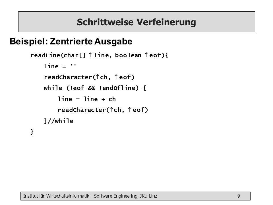 Institut für Wirtschaftsinformatik – Software Engineering, JKU Linz 9 Schrittweise Verfeinerung Beispiel: Zentrierte Ausgabe readLine(char[] line, boolean eof){ line = readCharacter( ch, eof) while (!eof && !endOfline) { line = line + ch readCharacter( ch, eof) }//while }